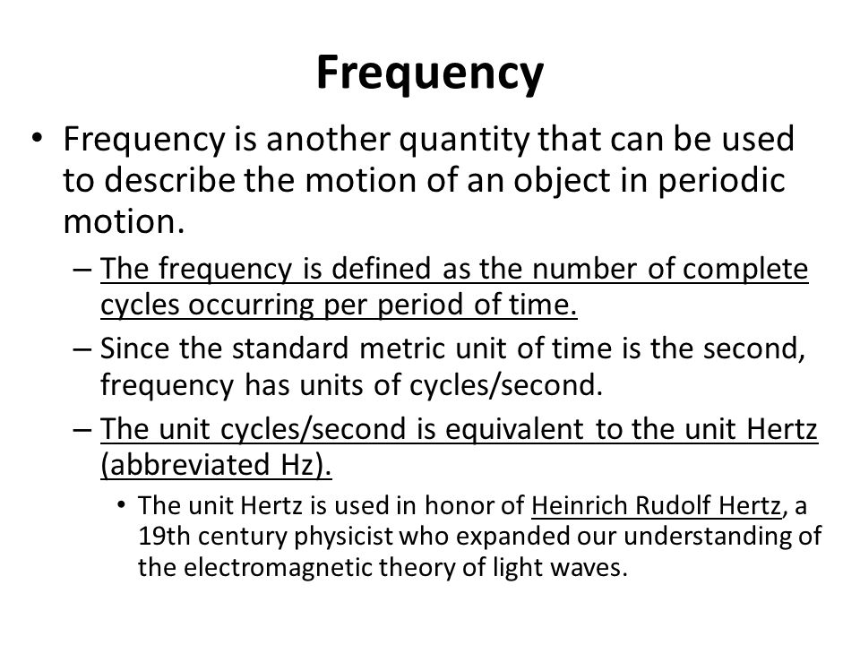 Frequency Frequency is another quantity that can be used to describe the motion of an object in periodic motion.