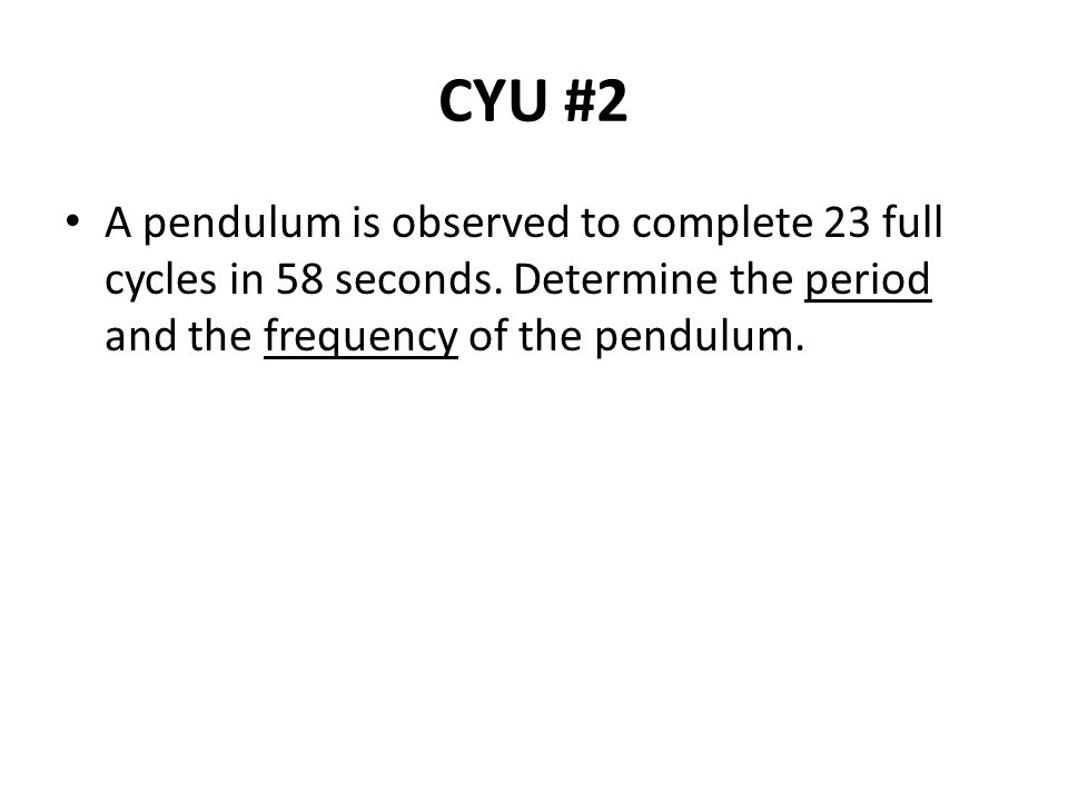 CYU #2 A pendulum is observed to complete 23 full cycles in 58 seconds.