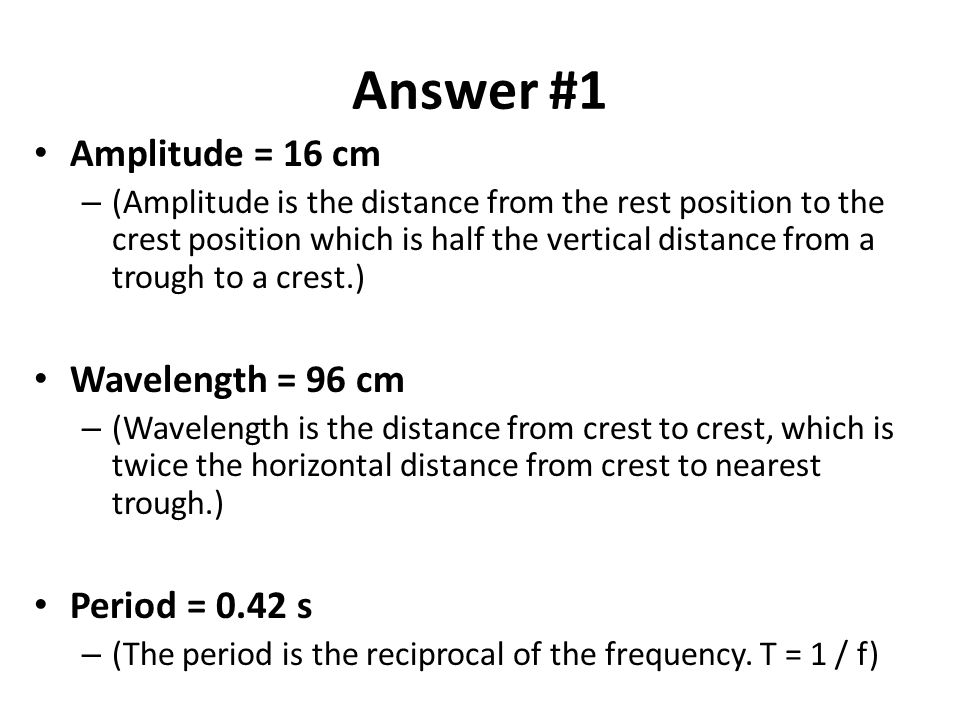 Answer #1 Amplitude = 16 cm Wavelength = 96 cm Period = 0.42 s