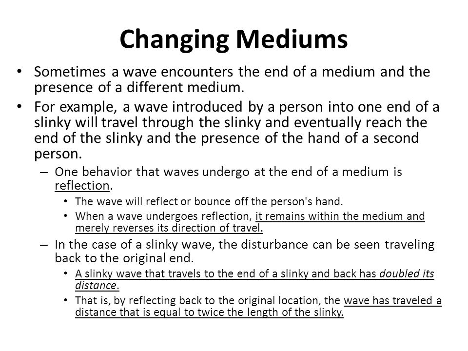 Changing Mediums Sometimes a wave encounters the end of a medium and the presence of a different medium.