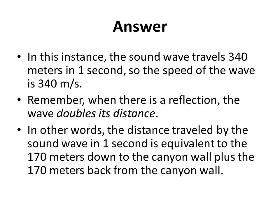 Answer In this instance, the sound wave travels 340 meters in 1 second, so the speed of the wave is 340 m/s.