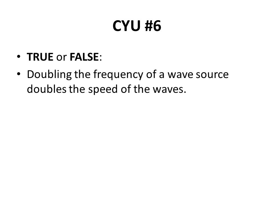 CYU #6 TRUE or FALSE: Doubling the frequency of a wave source doubles the speed of the waves.