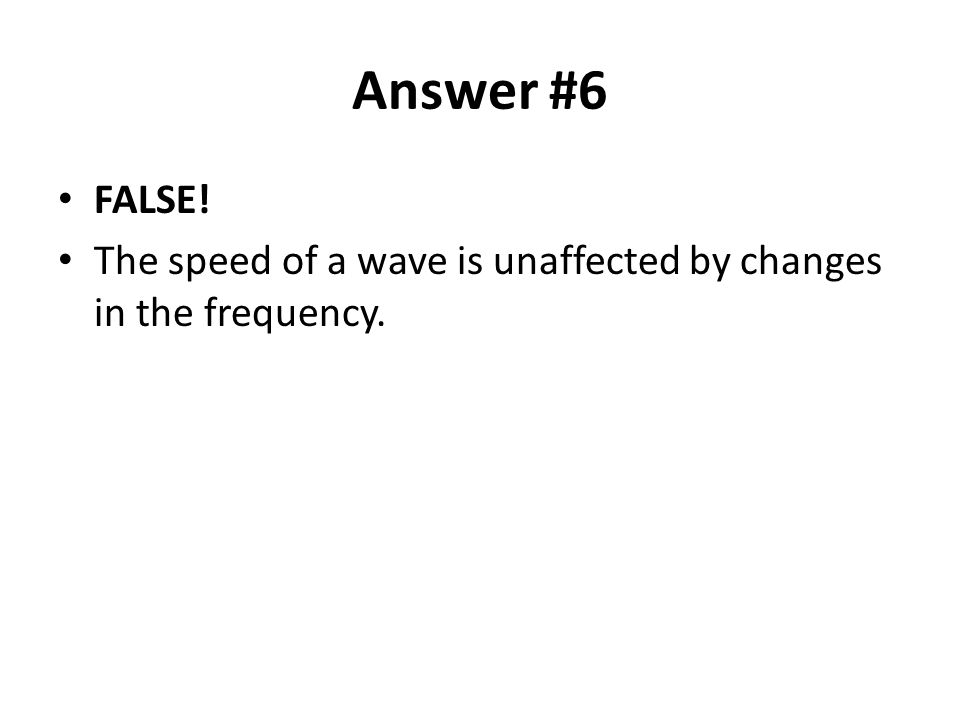 Answer #6 FALSE! The speed of a wave is unaffected by changes in the frequency.