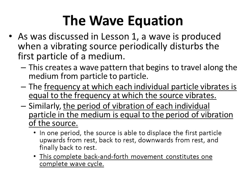 The Wave Equation As was discussed in Lesson 1, a wave is produced when a vibrating source periodically disturbs the first particle of a medium.