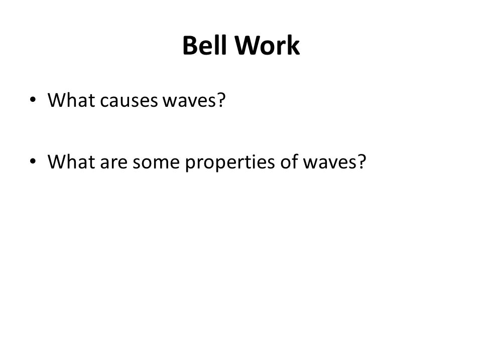 Bell Work What causes waves What are some properties of waves