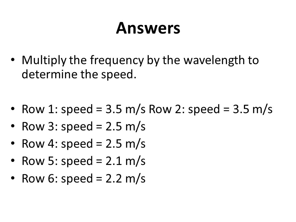 Answers Multiply the frequency by the wavelength to determine the speed. Row 1: speed = 3.5 m/s Row 2: speed = 3.5 m/s.