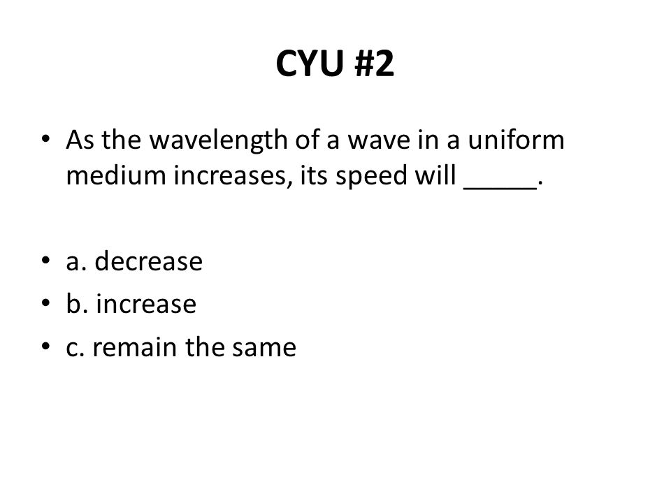 CYU #2 As the wavelength of a wave in a uniform medium increases, its speed will _____. a. decrease.