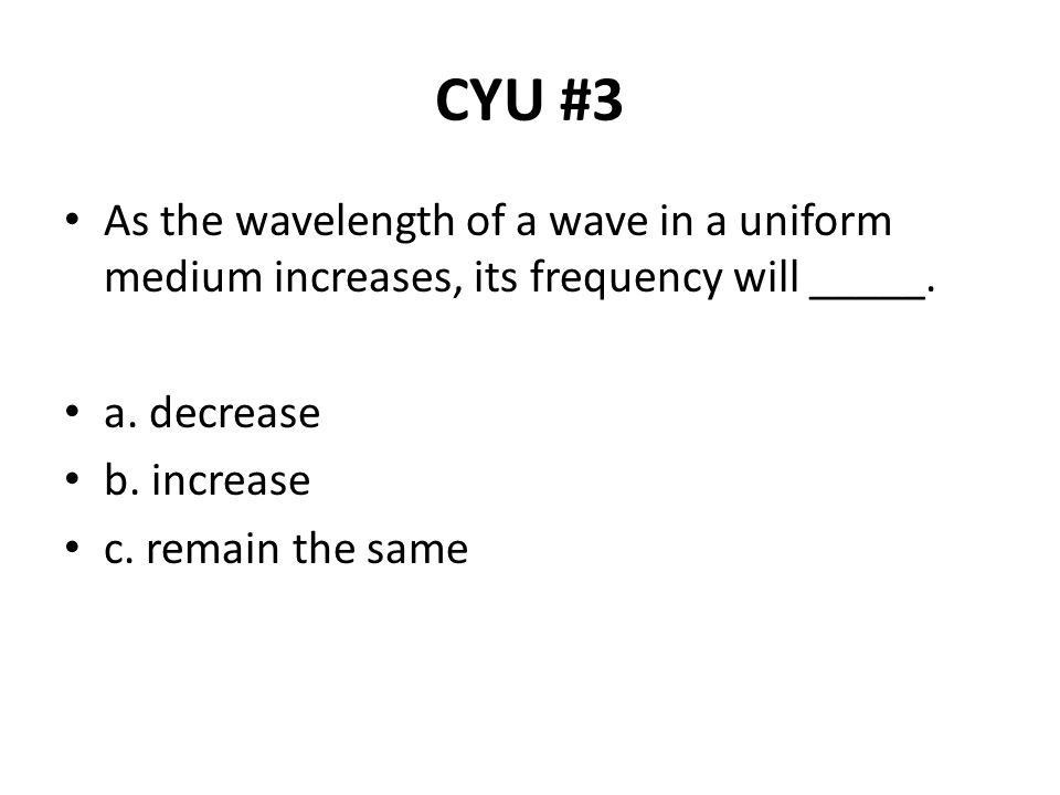 CYU #3 As the wavelength of a wave in a uniform medium increases, its frequency will _____. a. decrease.