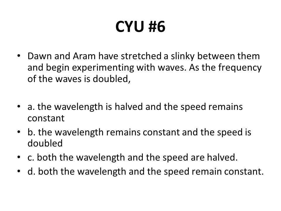 CYU #6 Dawn and Aram have stretched a slinky between them and begin experimenting with waves. As the frequency of the waves is doubled,