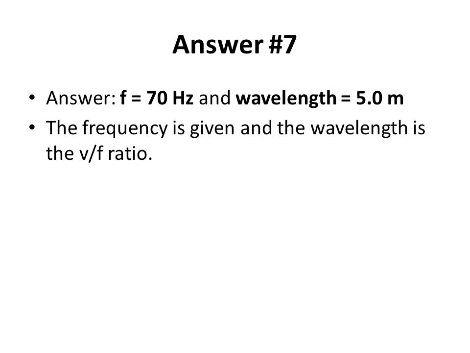 Answer #7 Answer: f = 70 Hz and wavelength = 5.0 m