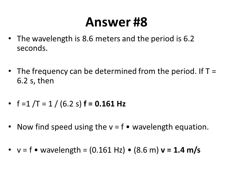 Answer #8 The wavelength is 8.6 meters and the period is 6.2 seconds.