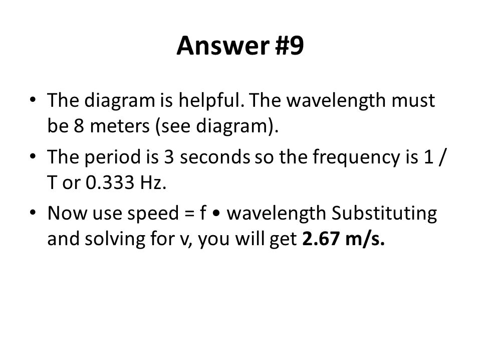 Answer #9 The diagram is helpful. The wavelength must be 8 meters (see diagram). The period is 3 seconds so the frequency is 1 / T or 0.333 Hz.
