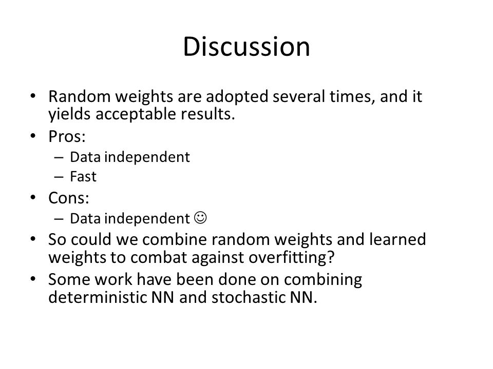 Discussion Random weights are adopted several times, and it yields acceptable results. Pros: Data independent.