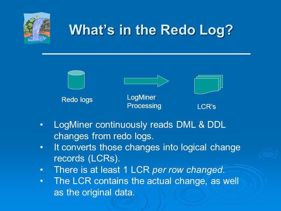 What's in the Redo Log LogMiner Processing. Redo logs. LCR's. LogMiner continuously reads DML & DDL changes from redo logs.