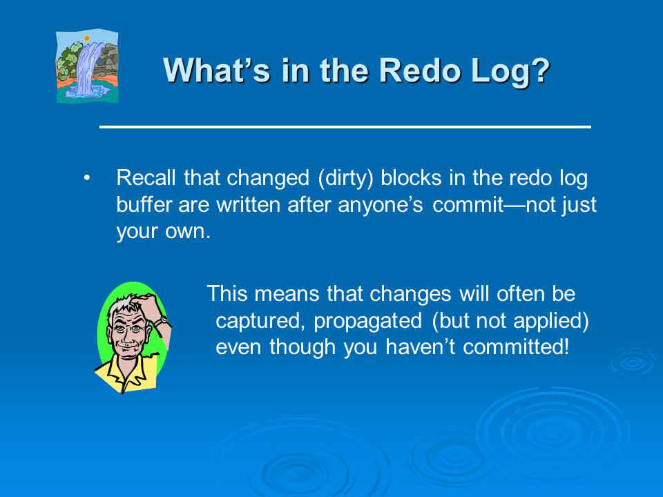 What's in the Redo Log Recall that changed (dirty) blocks in the redo log buffer are written after anyone's commit—not just your own.