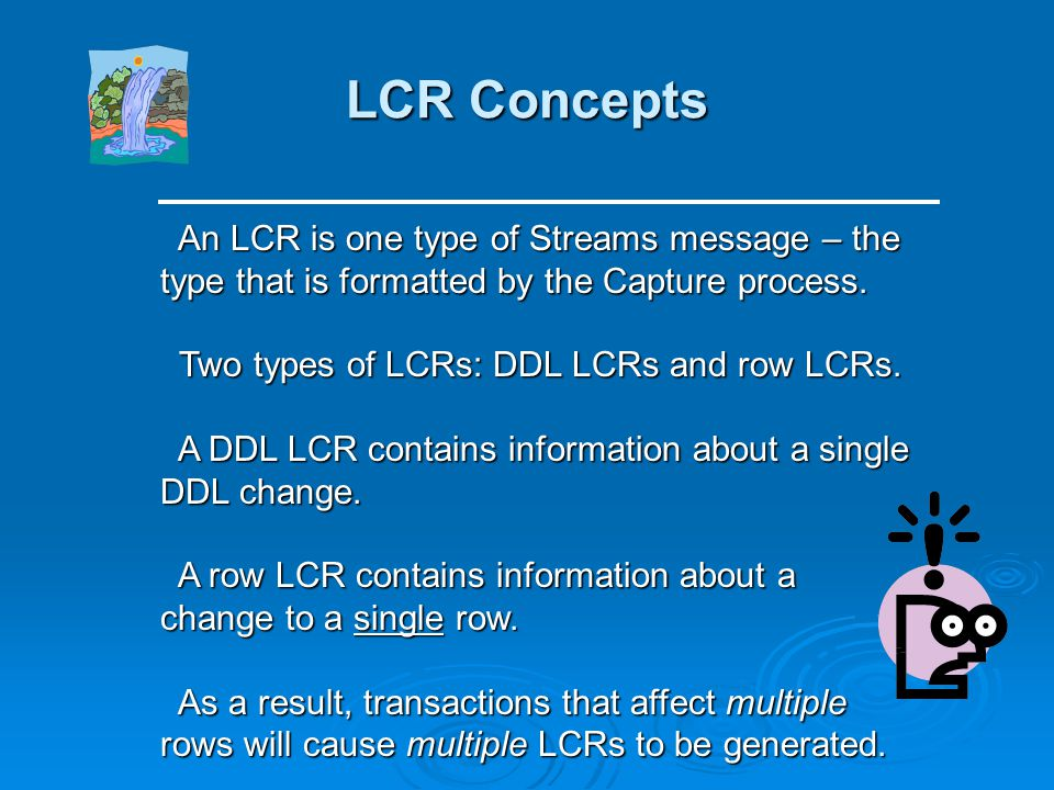 LCR Concepts An LCR is one type of Streams message – the type that is formatted by the Capture process.
