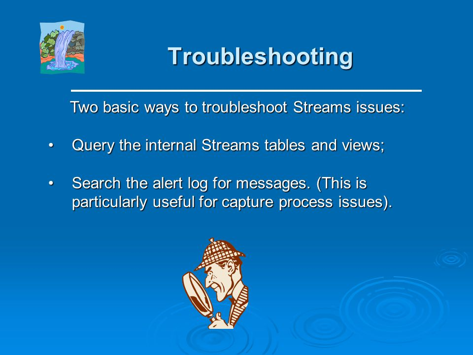 Troubleshooting Two basic ways to troubleshoot Streams issues: