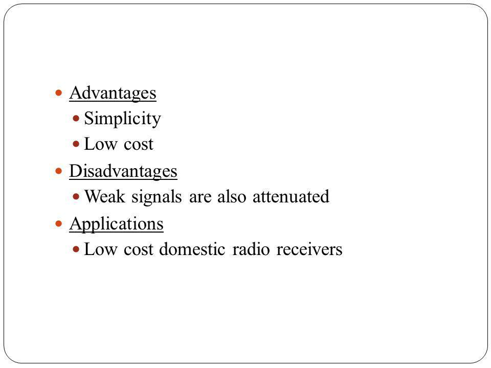 Advantages Simplicity. Low cost. Disadvantages. Weak signals are also attenuated. Applications.