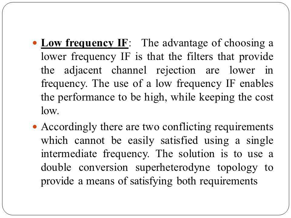 Low frequency IF: The advantage of choosing a lower frequency IF is that the filters that provide the adjacent channel rejection are lower in frequency. The use of a low frequency IF enables the performance to be high, while keeping the cost low.