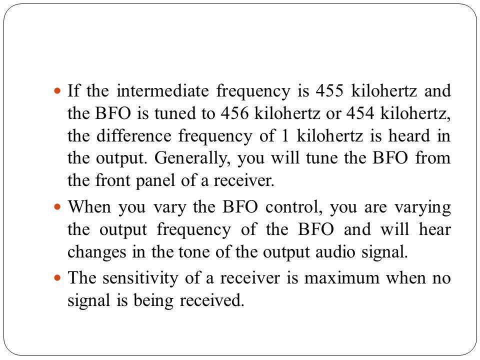 If the intermediate frequency is 455 kilohertz and the BFO is tuned to 456 kilohertz or 454 kilohertz, the difference frequency of 1 kilohertz is heard in the output. Generally, you will tune the BFO from the front panel of a receiver.