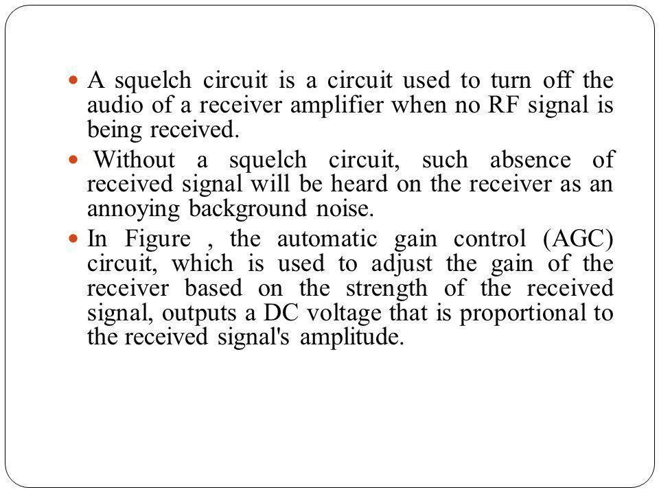 A squelch circuit is a circuit used to turn off the audio of a receiver amplifier when no RF signal is being received.