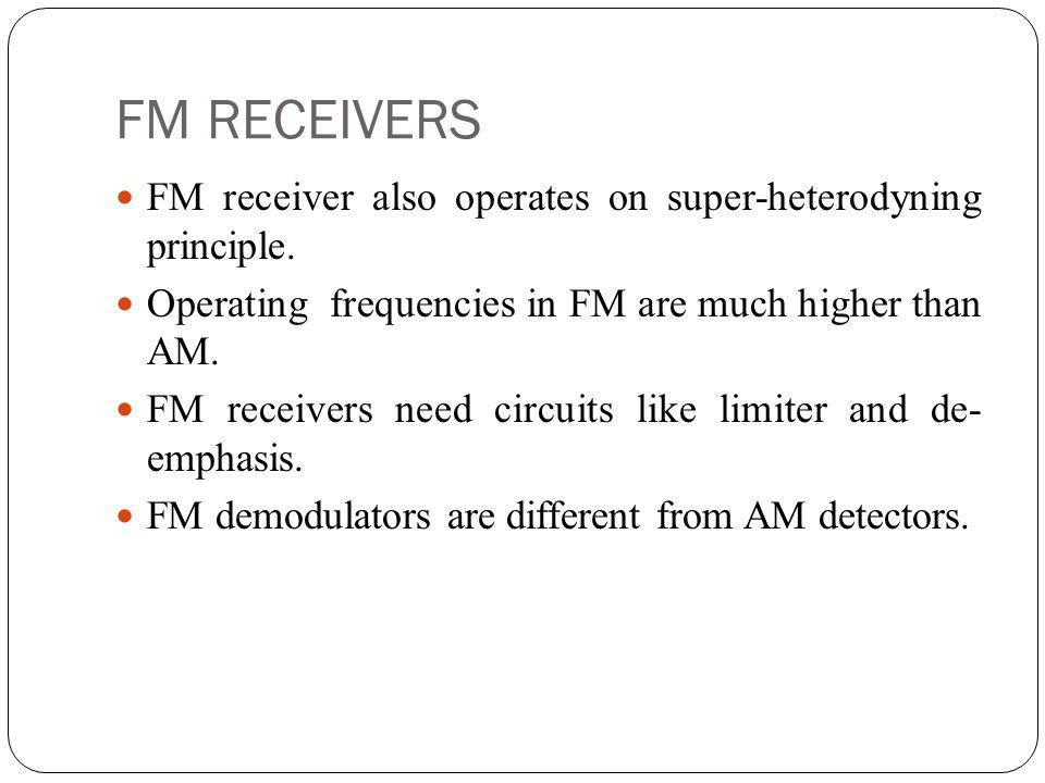 FM RECEIVERS FM receiver also operates on super-heterodyning principle. Operating frequencies in FM are much higher than AM.