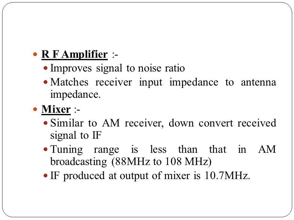 R F Amplifier :- Improves signal to noise ratio. Matches receiver input impedance to antenna impedance.