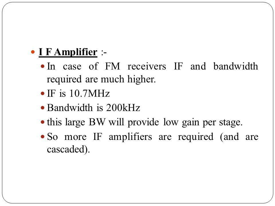 I F Amplifier :- In case of FM receivers IF and bandwidth required are much higher. IF is 10.7MHz.