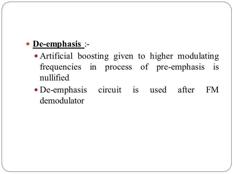 De-emphasis :- Artificial boosting given to higher modulating frequencies in process of pre-emphasis is nullified.