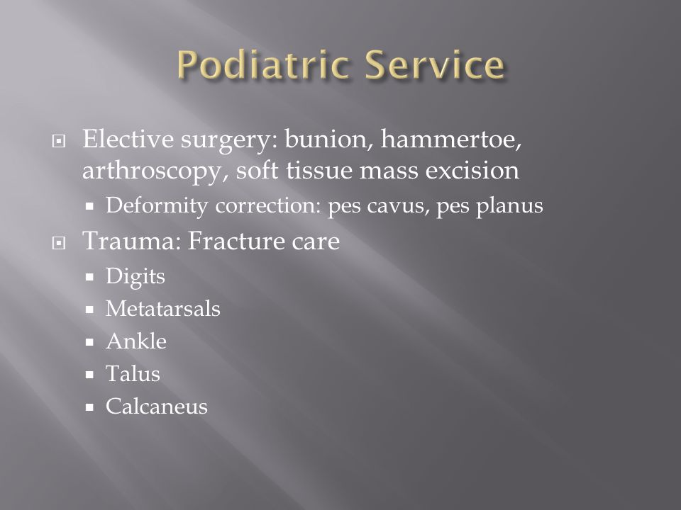 Podiatric Service Elective surgery: bunion, hammertoe, arthroscopy, soft tissue mass excision. Deformity correction: pes cavus, pes planus.