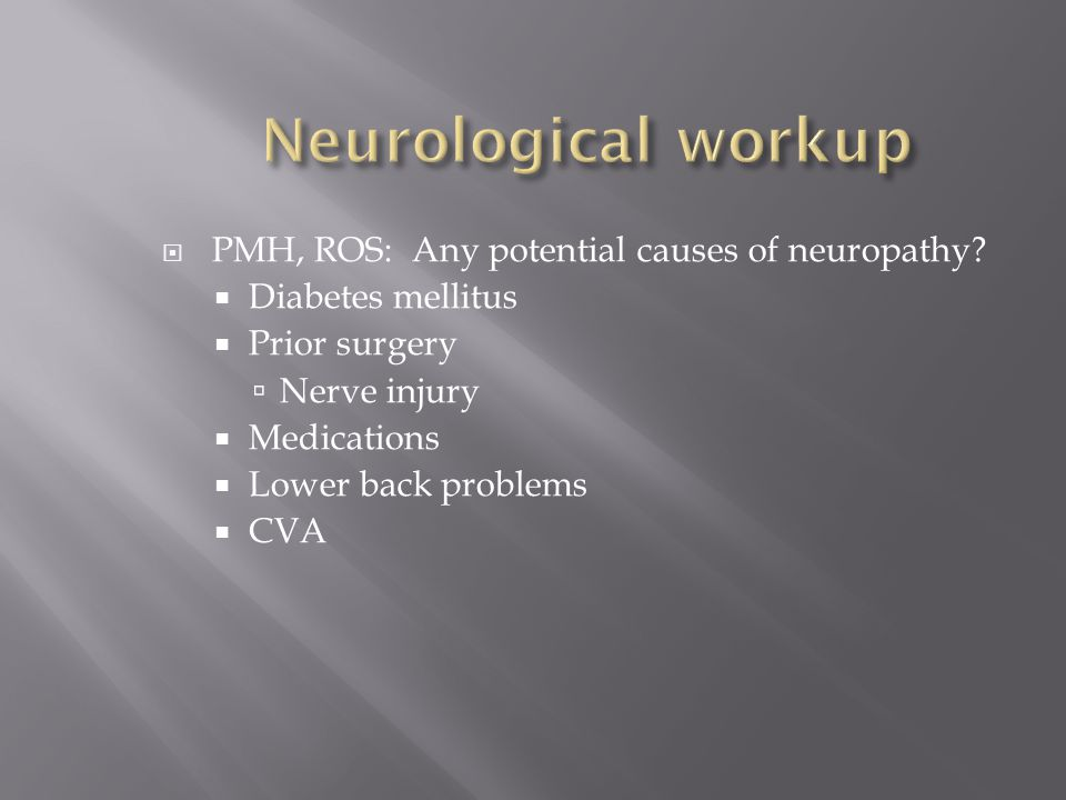 Neurological workup PMH, ROS: Any potential causes of neuropathy