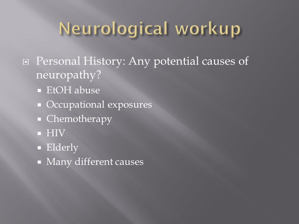 Neurological workup Personal History: Any potential causes of neuropathy EtOH abuse. Occupational exposures.