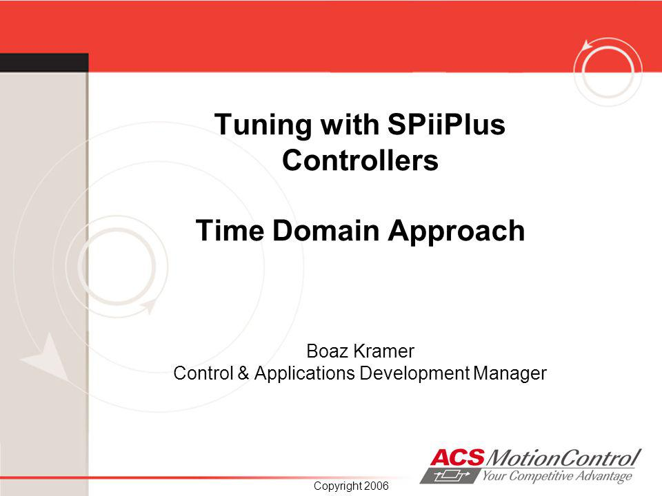 Tuning with SPiiPlus Controllers Time Domain Approach Boaz Kramer Control & Applications Development Manager