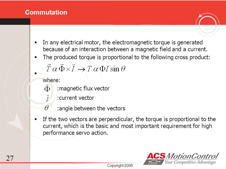 Commutation In any electrical motor, the electromagnetic torque is generated because of an interaction between a magnetic field and a current.