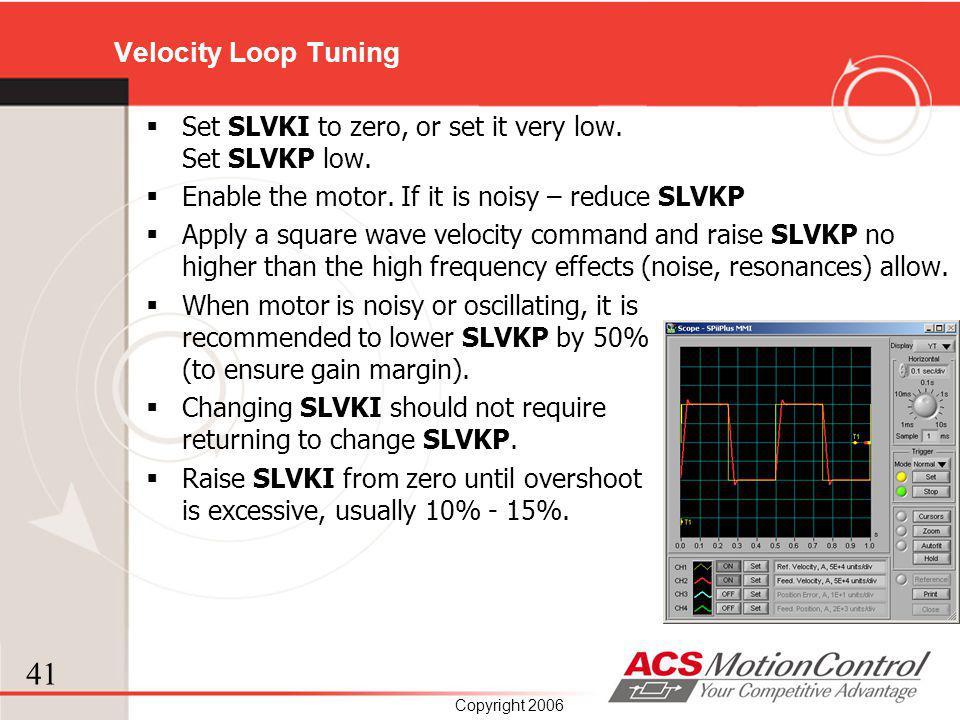 Velocity Loop Tuning Set SLVKI to zero, or set it very low. Set SLVKP low. Enable the motor. If it is noisy – reduce SLVKP.