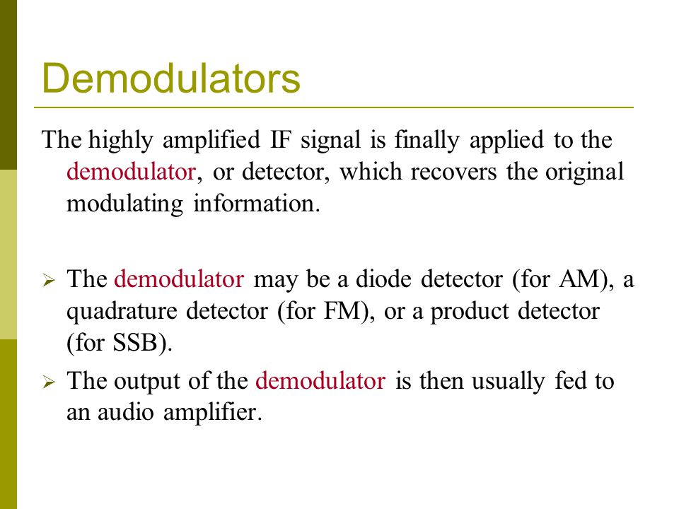 Demodulators The highly amplified IF signal is finally applied to the demodulator, or detector, which recovers the original modulating information.
