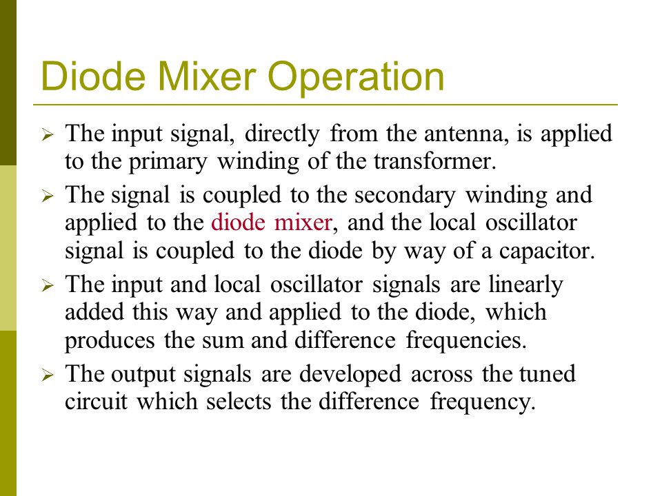 Diode Mixer Operation The input signal, directly from the antenna, is applied to the primary winding of the transformer.
