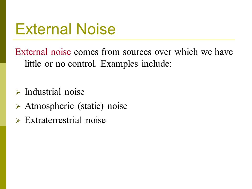External Noise External noise comes from sources over which we have little or no control. Examples include:
