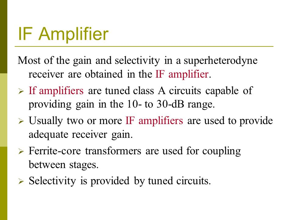 IF Amplifier Most of the gain and selectivity in a superheterodyne receiver are obtained in the IF amplifier.