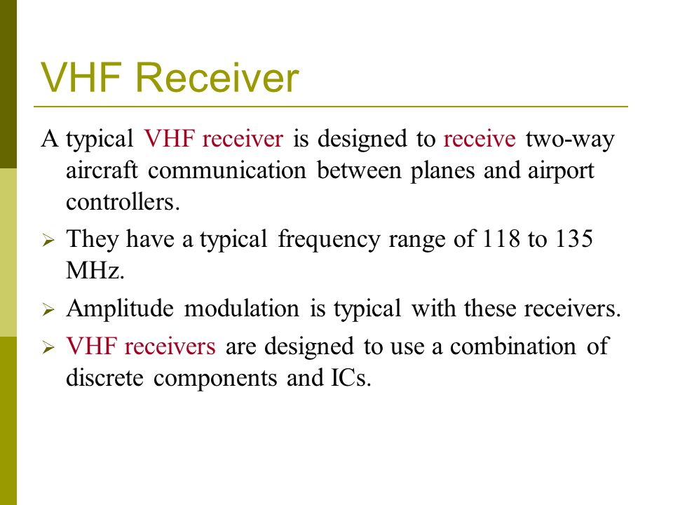 VHF Receiver A typical VHF receiver is designed to receive two-way aircraft communication between planes and airport controllers.