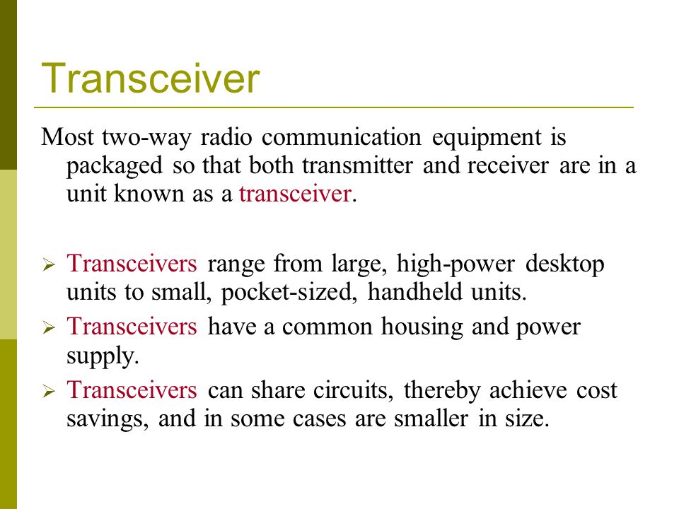 Transceiver Most two-way radio communication equipment is packaged so that both transmitter and receiver are in a unit known as a transceiver.