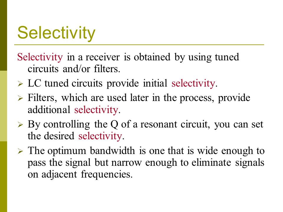 Selectivity Selectivity in a receiver is obtained by using tuned circuits and/or filters. LC tuned circuits provide initial selectivity.