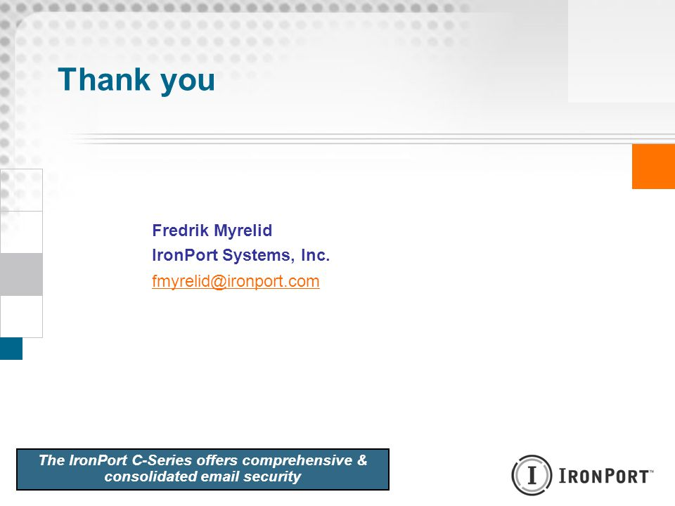 Thank you Fredrik Myrelid IronPort Systems, Inc. fmyrelid@ironport.com