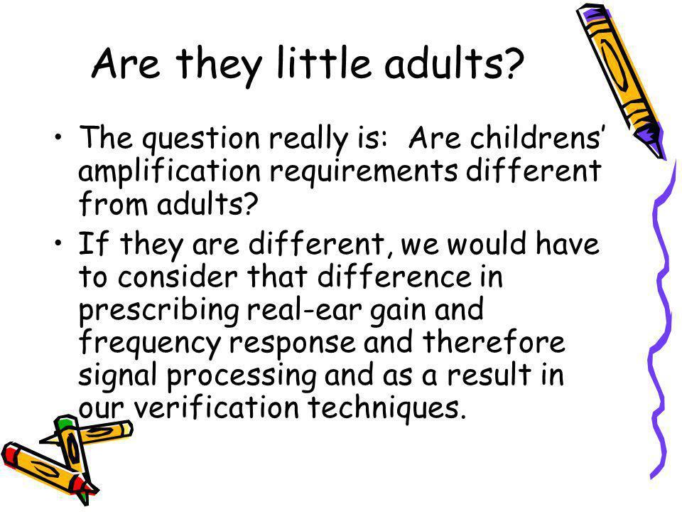 Are they little adults The question really is: Are childrens' amplification requirements different from adults