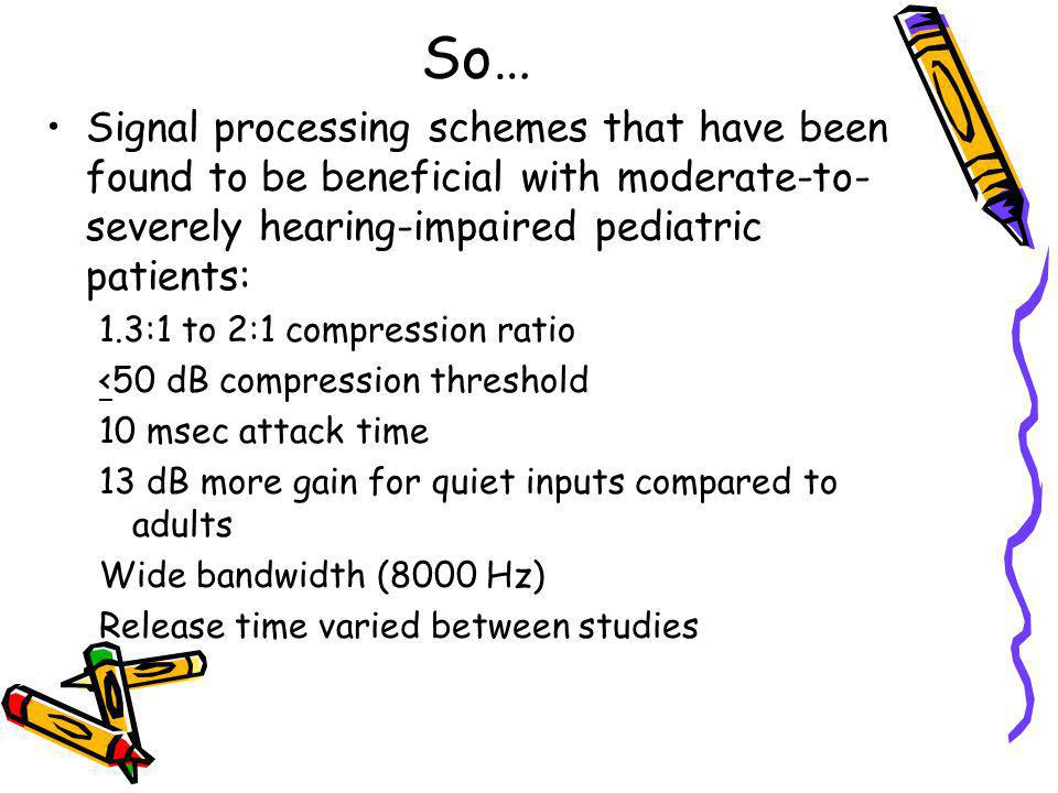 So… Signal processing schemes that have been found to be beneficial with moderate-to-severely hearing-impaired pediatric patients: