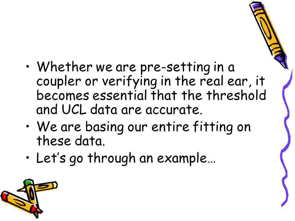 Whether we are pre-setting in a coupler or verifying in the real ear, it becomes essential that the threshold and UCL data are accurate.