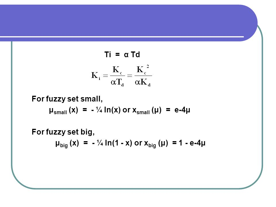 Ti = α Td For fuzzy set small, μsmall (x) = - ¼ ln(x) or xsmall (μ) = e-4µ. For fuzzy set big,