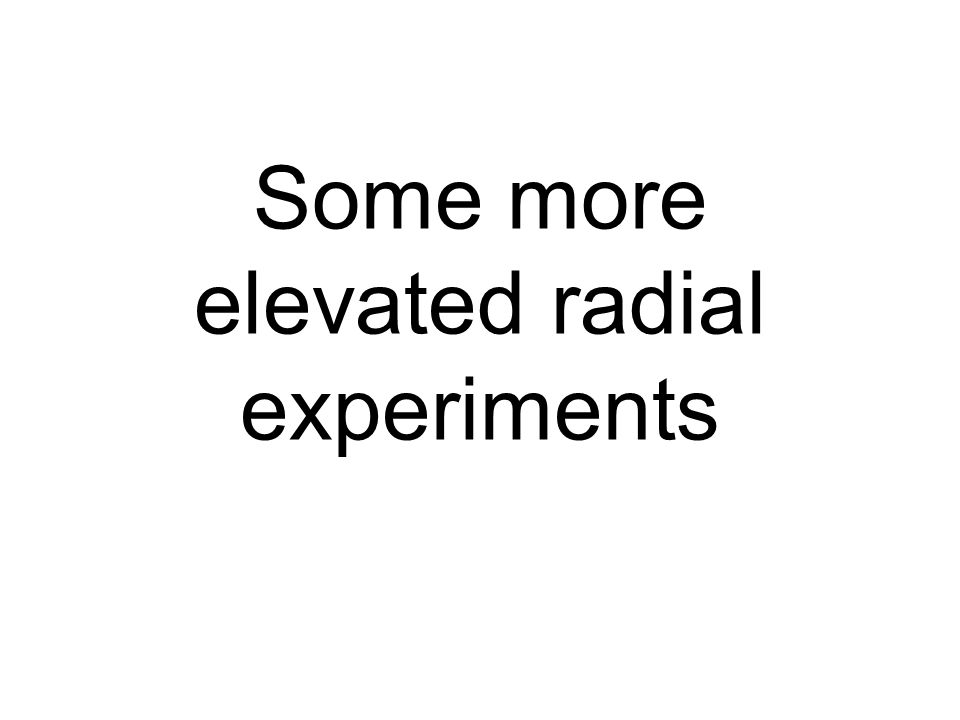 Some more elevated radial experiments