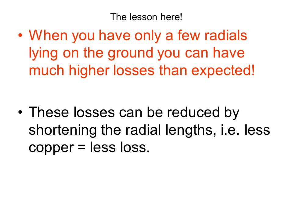 The lesson here! When you have only a few radials lying on the ground you can have much higher losses than expected!