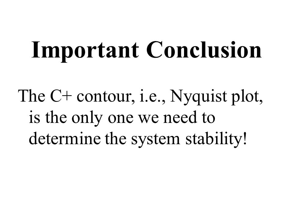 Important Conclusion The C+ contour, i.e., Nyquist plot, is the only one we need to determine the system stability!